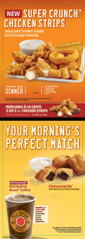 New Super Crunch Chicken Strips. Your morning's perfect match. Breakfast Burritos and Red Button Roast Coffee.