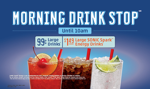 Morning Drink Stop Until 10am. 99 cent large drinks. $1.49 large SONIC Spark Energy Drinks.